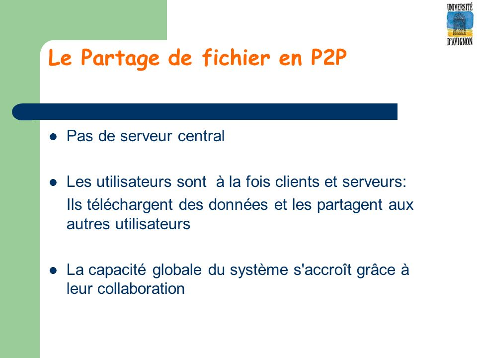 Le Partage de fichier en P2P Pas de serveur central Les utilisateurs sont à la fois clients et serveurs: Ils téléchargent des données et les partagent aux autres utilisateurs La capacité globale du système s accroît grâce à leur collaboration
