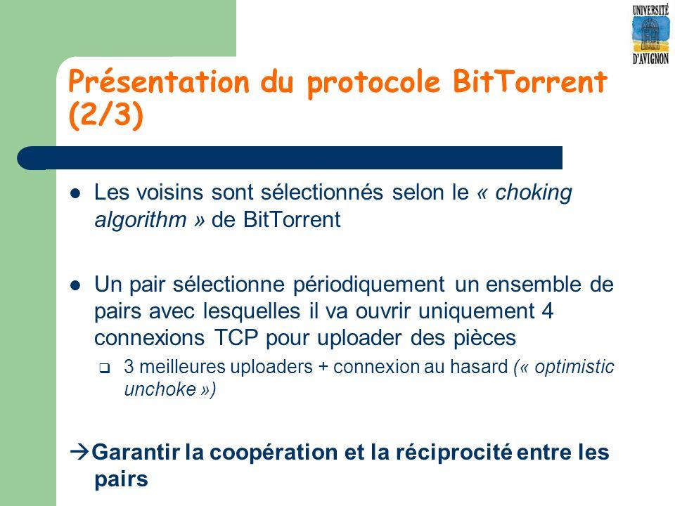 Présentation du protocole BitTorrent (2/3) Les voisins sont sélectionnés selon le « choking algorithm » de BitTorrent Un pair sélectionne périodiquement un ensemble de pairs avec lesquelles il va ouvrir uniquement 4 connexions TCP pour uploader des pièces 3 meilleures uploaders + connexion au hasard (« optimistic unchoke ») Garantir la coopération et la réciprocité entre les pairs