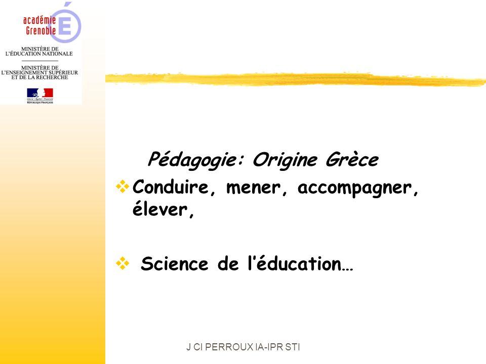 J Cl PERROUX IA-IPR STI Pédagogie: Origine Grèce Conduire, mener, accompagner, élever, Science de léducation…