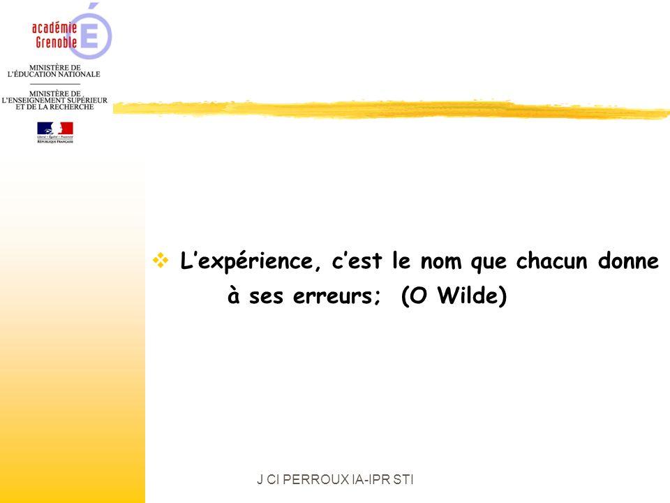 J Cl PERROUX IA-IPR STI Lexpérience, cest le nom que chacun donne à ses erreurs; (O Wilde)