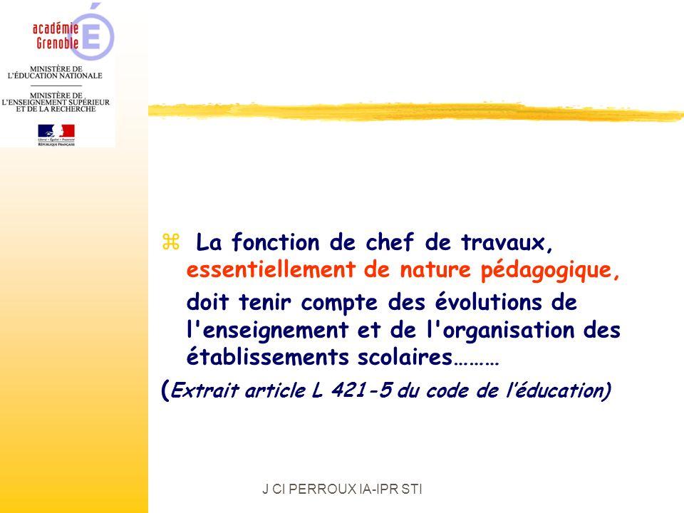 J Cl PERROUX IA-IPR STI z La fonction de chef de travaux, essentiellement de nature pédagogique, doit tenir compte des évolutions de l enseignement et de l organisation des établissements scolaires……… ( Extrait article L 421-5 du code de léducation)