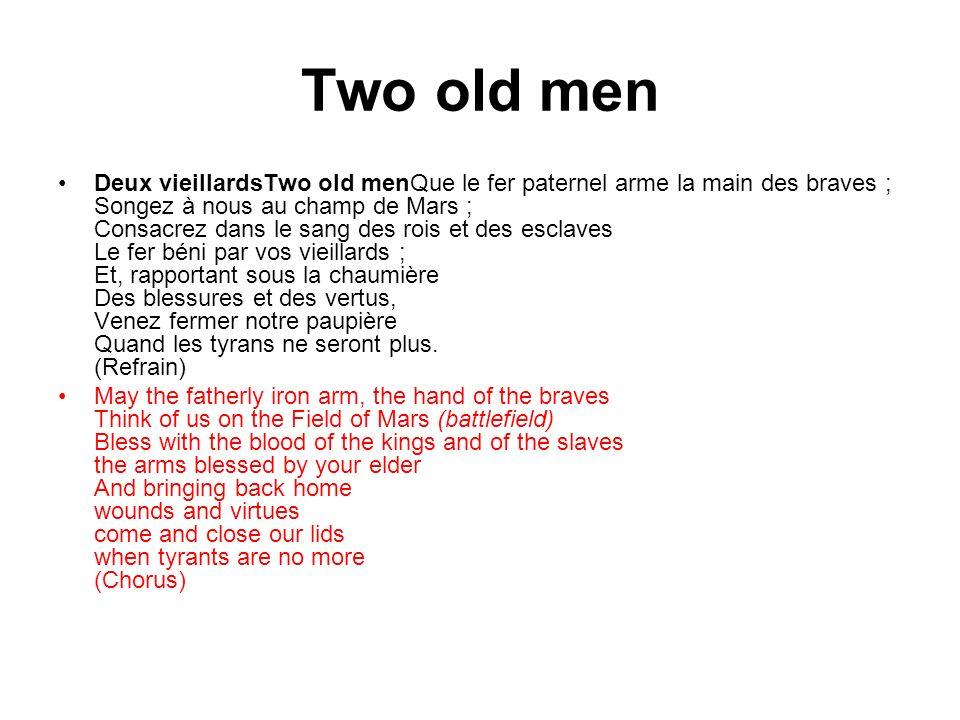 Two old men Deux vieillardsTwo old menQue le fer paternel arme la main des braves ; Songez à nous au champ de Mars ; Consacrez dans le sang des rois et des esclaves Le fer béni par vos vieillards ; Et, rapportant sous la chaumière Des blessures et des vertus, Venez fermer notre paupière Quand les tyrans ne seront plus.