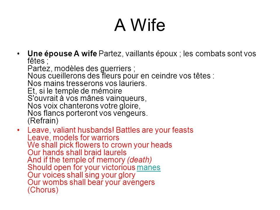 A Wife Une épouse A wife Partez, vaillants époux ; les combats sont vos fêtes ; Partez, modèles des guerriers ; Nous cueillerons des fleurs pour en ceindre vos têtes : Nos mains tresserons vos lauriers.