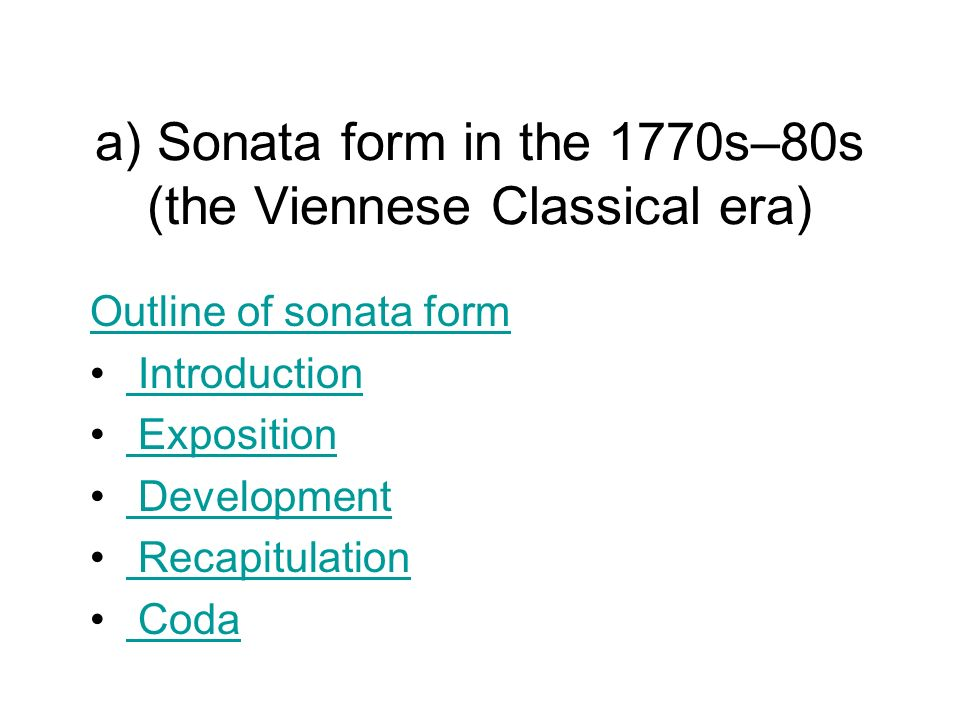 a) Sonata form in the 1770s–80s (the Viennese Classical era) Outline of sonata form Introduction Exposition Development Recapitulation Coda