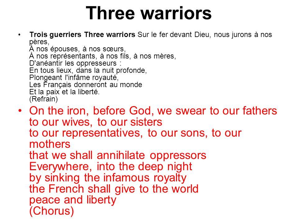 Three warriors Trois guerriers Three warriors Sur le fer devant Dieu, nous jurons à nos pères, À nos épouses, à nos sœurs, À nos représentants, à nos fils, à nos mères, D anéantir les oppresseurs : En tous lieux, dans la nuit profonde, Plongeant l infâme royauté, Les Français donneront au monde Et la paix et la liberté.
