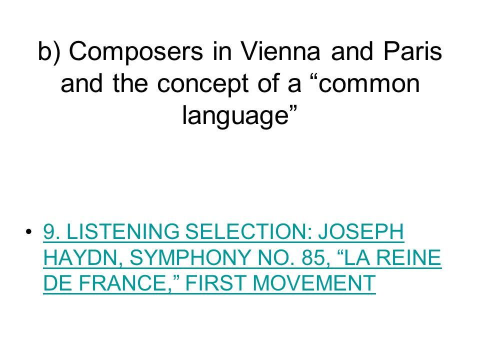 b) Composers in Vienna and Paris and the concept of a common language 9. LISTENING SELECTION: JOSEPH HAYDN, SYMPHONY NO. 85, LA REINE DE FRANCE, FIRST