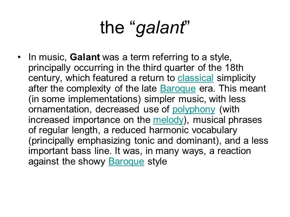 the galant In music, Galant was a term referring to a style, principally occurring in the third quarter of the 18th century, which featured a return to classical simplicity after the complexity of the late Baroque era.