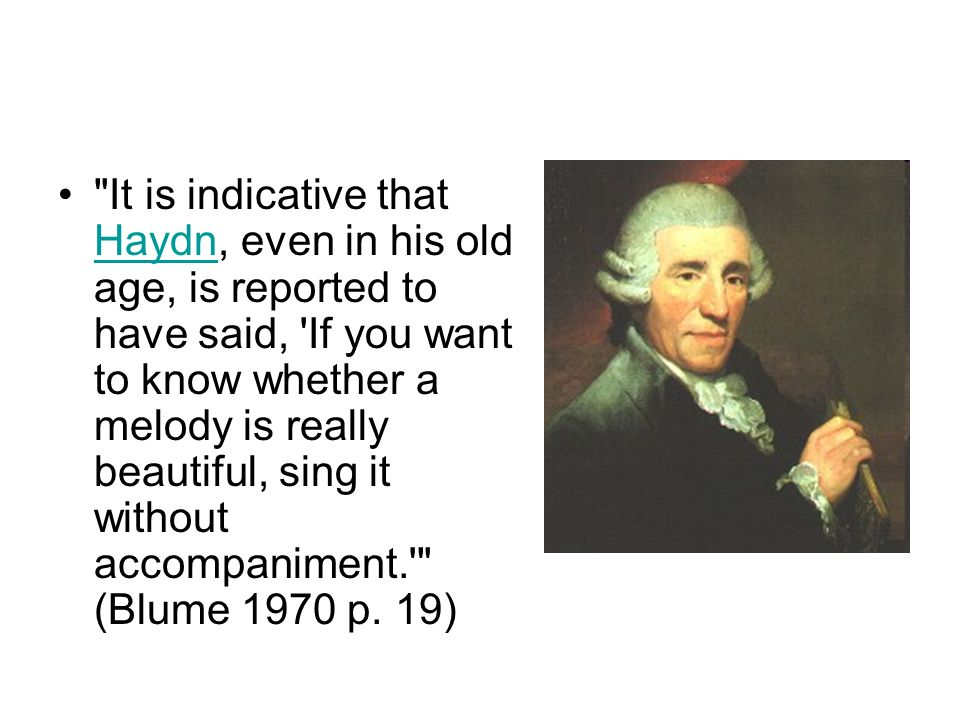 It is indicative that Haydn, even in his old age, is reported to have said, If you want to know whether a melody is really beautiful, sing it without accompaniment. (Blume 1970 p.