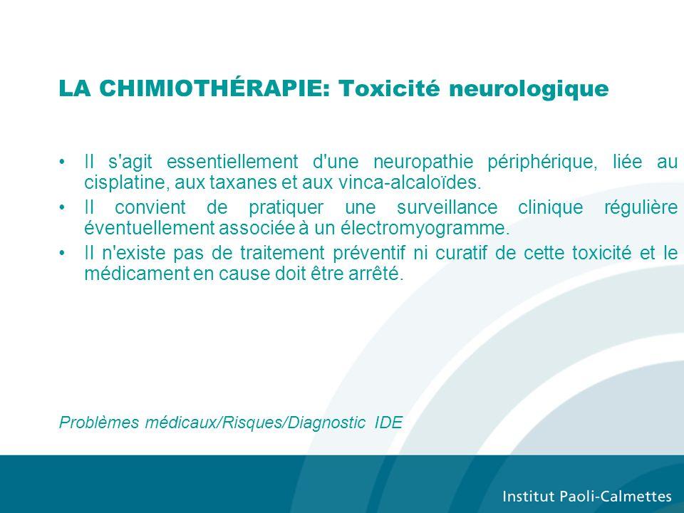 LA CHIMIOTHÉRAPIE: Toxicité neurologique Il s agit essentiellement d une neuropathie périphérique, liée au cisplatine, aux taxanes et aux vinca-alcaloïdes.