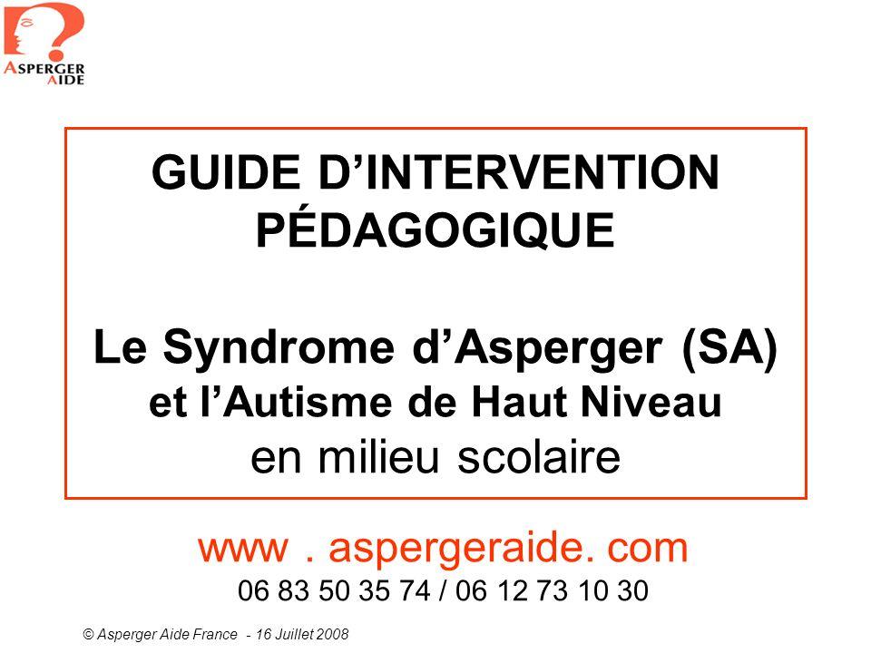 © Asperger Aide France - 16 Juillet 2008 GUIDE DINTERVENTION PÉDAGOGIQUE Le Syndrome dAsperger (SA) et lAutisme de Haut Niveau en milieu scolaire www.