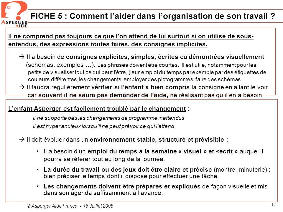 © Asperger Aide France - 16 Juillet 2008 11 FICHE 5 : Comment laider dans lorganisation de son travail ? Il ne comprend pas toujours ce que lon attend