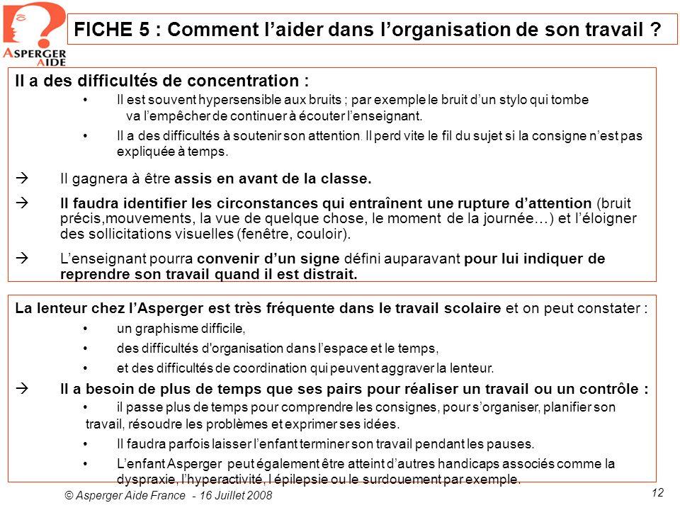 © Asperger Aide France - 16 Juillet 2008 12 FICHE 5 : Comment laider dans lorganisation de son travail ? Il a des difficultés de concentration : Il es