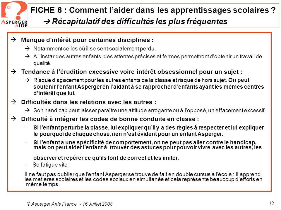 © Asperger Aide France - 16 Juillet 2008 13 FICHE 6 : Comment laider dans les apprentissages scolaires ? Récapitulatif des difficultés les plus fréque