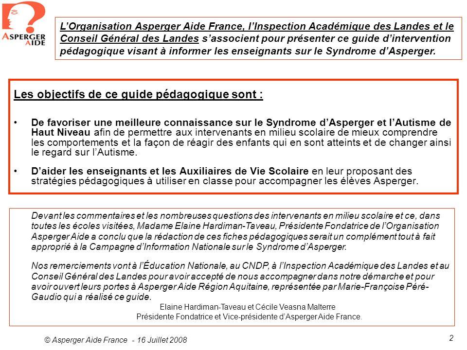 © Asperger Aide France - 16 Juillet 2008 2 Les objectifs de ce guide pédagogique sont : De favoriser une meilleure connaissance sur le Syndrome dAsper