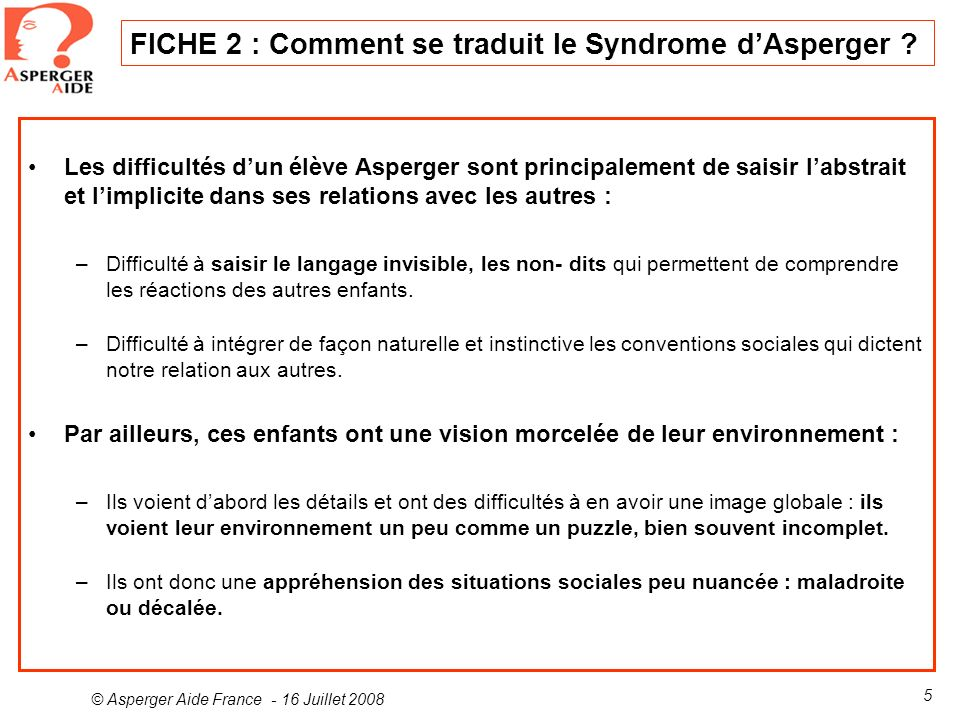 © Asperger Aide France - 16 Juillet 2008 5 FICHE 2 : Comment se traduit le Syndrome dAsperger ? Les difficultés dun élève Asperger sont principalement