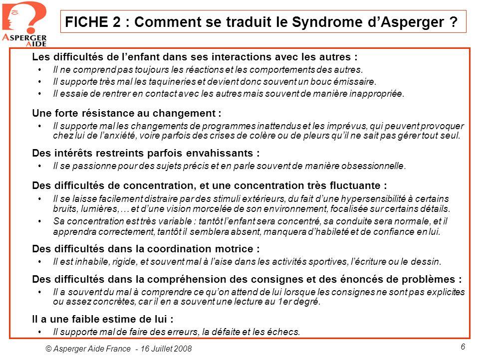 © Asperger Aide France - 16 Juillet 2008 6 FICHE 2 : Comment se traduit le Syndrome dAsperger ? Les difficultés de lenfant dans ses interactions avec