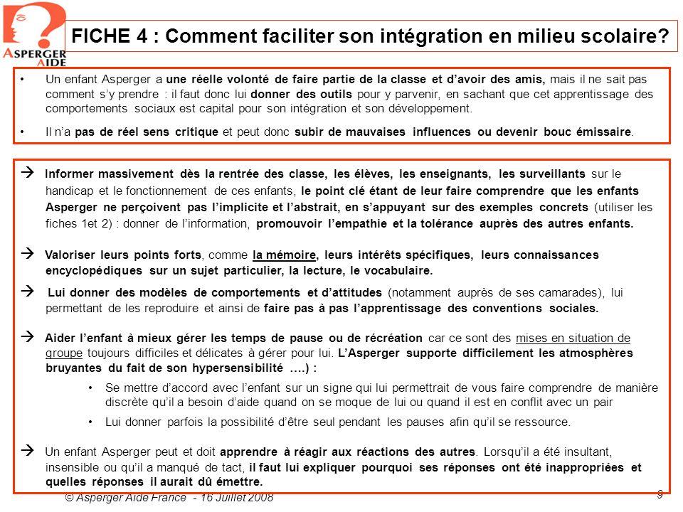 © Asperger Aide France - 16 Juillet 2008 9 FICHE 4 : Comment faciliter son intégration en milieu scolaire? Un enfant Asperger a une réelle volonté de