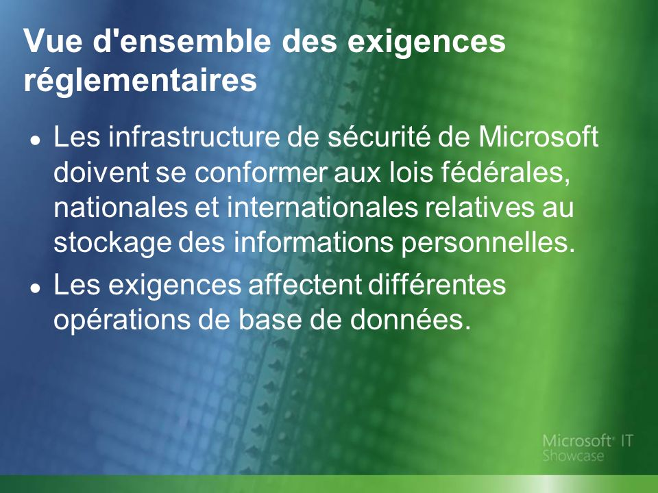 Vue d ensemble des exigences réglementaires Les infrastructure de sécurité de Microsoft doivent se conformer aux lois fédérales, nationales et internationales relatives au stockage des informations personnelles.