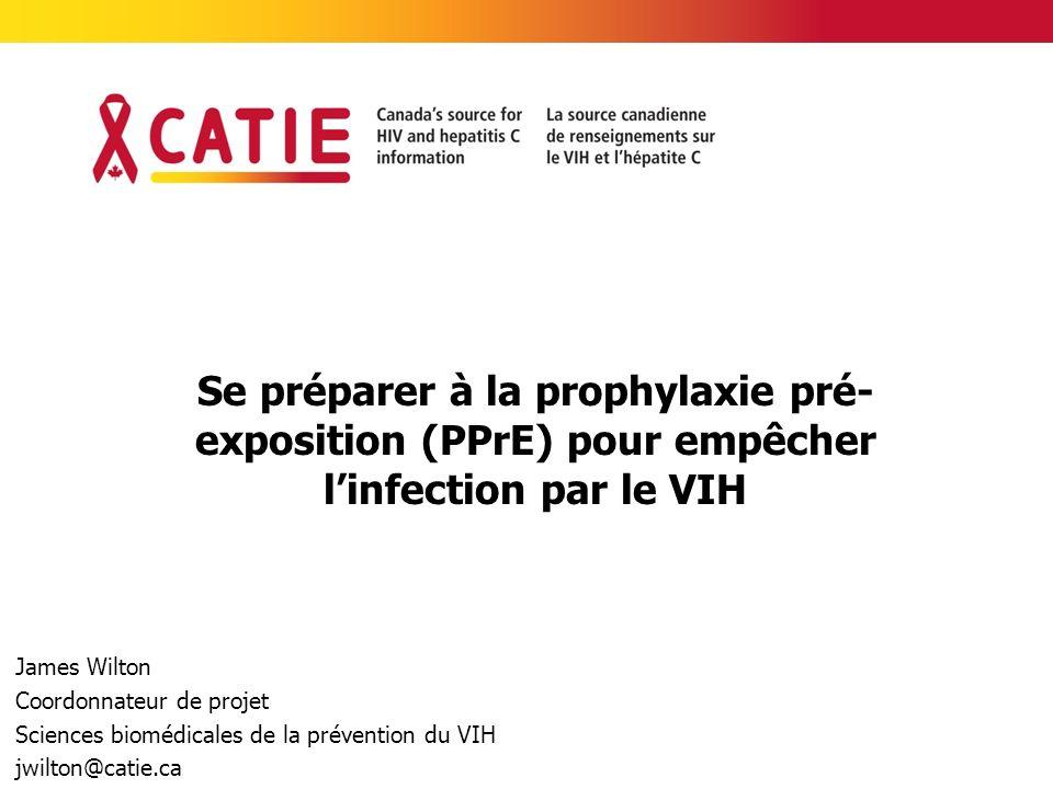Se préparer à la prophylaxie pré- exposition (PPrE) pour empêcher linfection par le VIH James Wilton Coordonnateur de projet Sciences biomédicales de la prévention du VIH jwilton@catie.ca