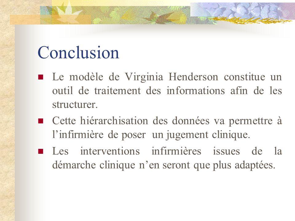 Conclusion Le modèle de Virginia Henderson constitue un outil de traitement des informations afin de les structurer. Cette hiérarchisation des données