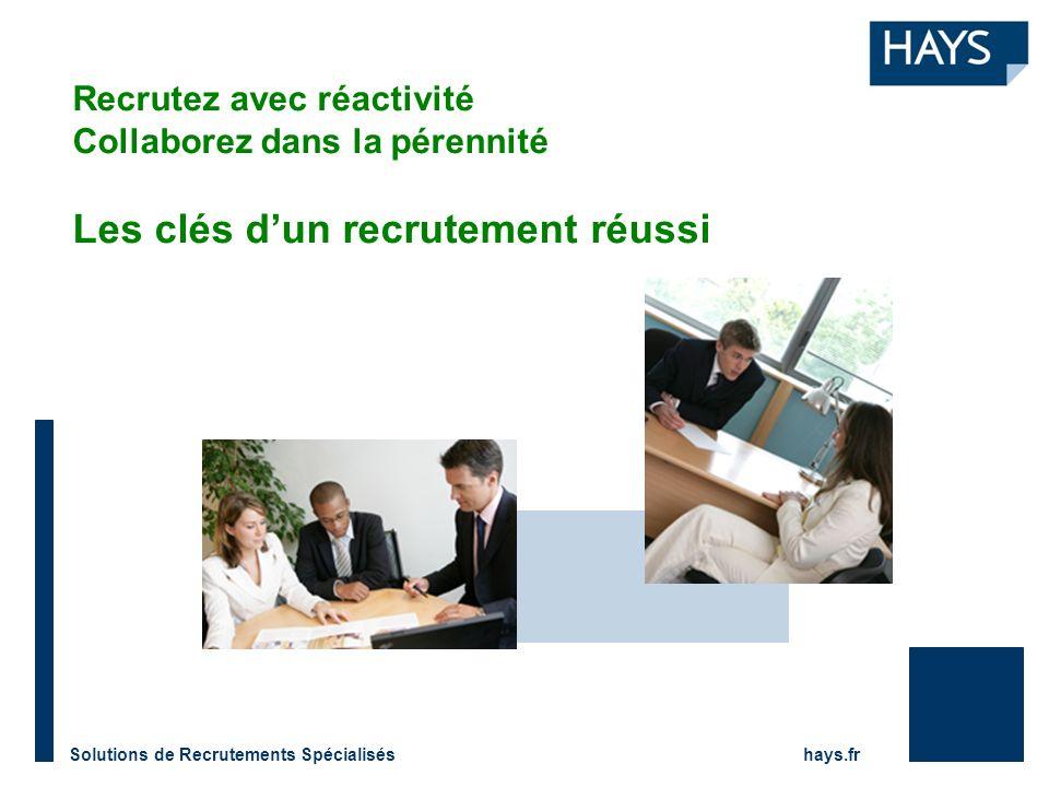Solutions de Recrutements Spécialisés hays.fr Recrutez avec réactivité Collaborez dans la pérennité Les clés dun recrutement réussi