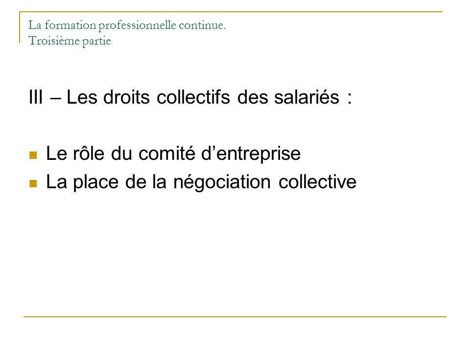 La formation professionnelle continue. Troisième partie III – Les droits collectifs des salariés : Le rôle du comité dentreprise La place de la négoci
