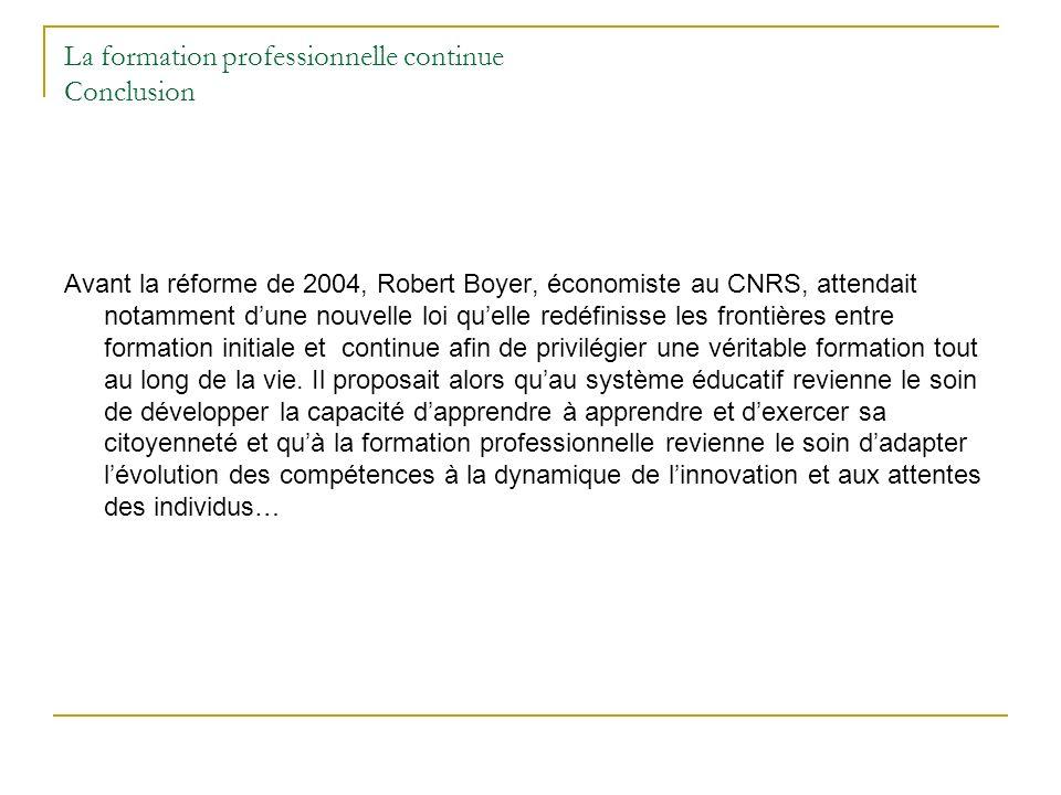 La formation professionnelle continue Conclusion Avant la réforme de 2004, Robert Boyer, économiste au CNRS, attendait notamment dune nouvelle loi que