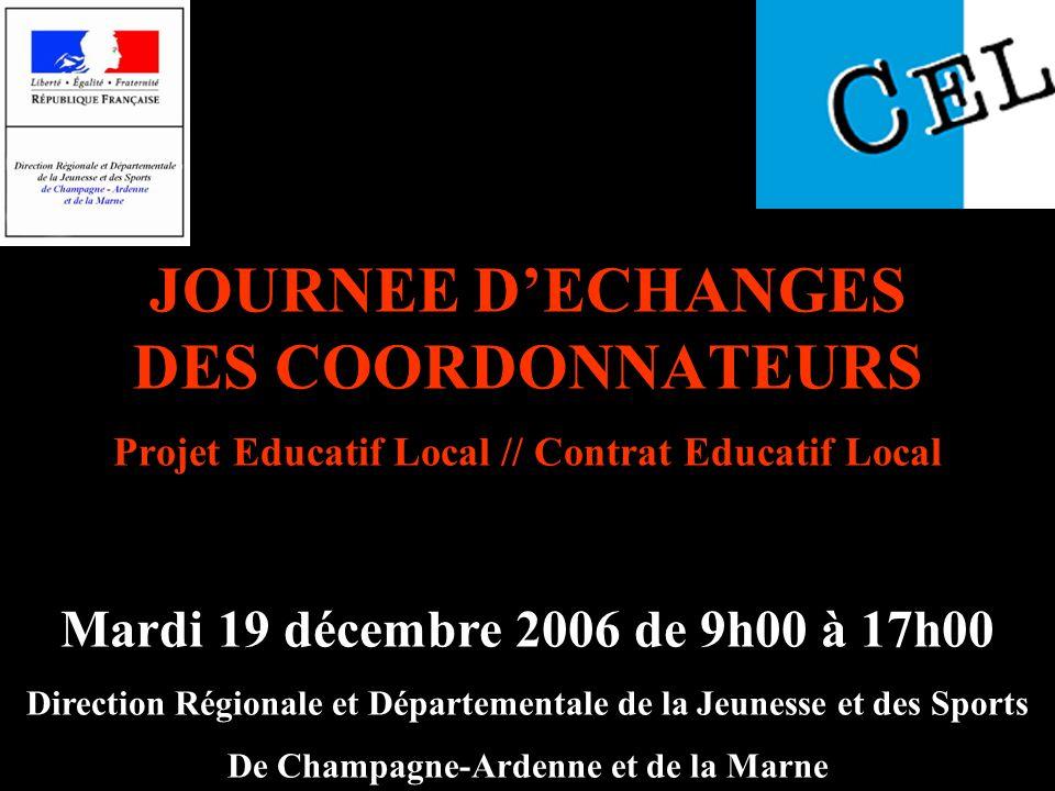 JOURNEE DECHANGES DES COORDONNATEURS Projet Educatif Local // Contrat Educatif Local Mardi 19 décembre 2006 de 9h00 à 17h00 Direction Régionale et Dép