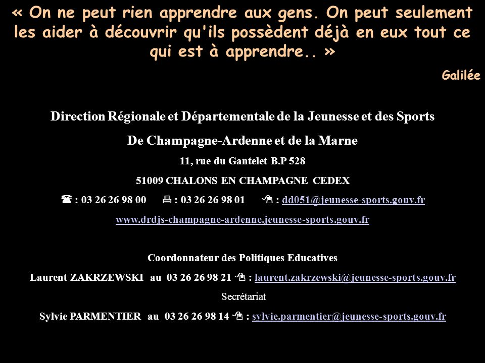 Direction Régionale et Départementale de la Jeunesse et des Sports De Champagne-Ardenne et de la Marne 11, rue du Gantelet B.P 528 51009 CHALONS EN CHAMPAGNE CEDEX : 03 26 26 98 00 : 03 26 26 98 01 : dd051@jeunesse-sports.gouv.frdd051@jeunesse-sports.gouv.fr www.drdjs-champagne-ardenne.jeunesse-sports.gouv.fr Coordonnateur des Politiques Educatives Laurent ZAKRZEWSKI au 03 26 26 98 21 : laurent.zakrzewski@jeunesse-sports.gouv.frlaurent.zakrzewski@jeunesse-sports.gouv.fr Secrétariat Sylvie PARMENTIER au 03 26 26 98 14 : sylvie.parmentier@jeunesse-sports.gouv.frsylvie.parmentier@jeunesse-sports.gouv.fr « On ne peut rien apprendre aux gens.