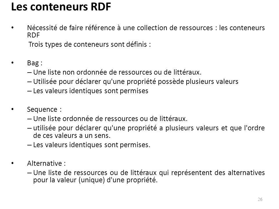 Les conteneurs RDF Nécessité de faire référence à une collection de ressources : les conteneurs RDF Trois types de conteneurs sont définis : Bag : – Une liste non ordonnée de ressources ou de littéraux.