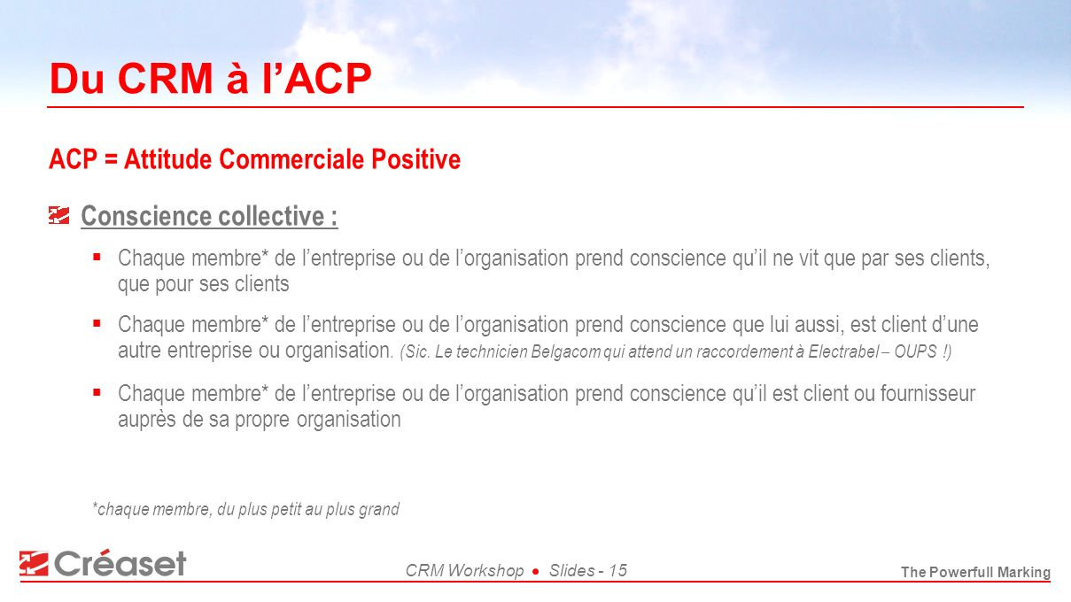 The Powerfull Marking CRM WorkshopSlides - 15 Du CRM à lACP ACP = Attitude Commerciale Positive *chaque membre, du plus petit au plus grand Conscience