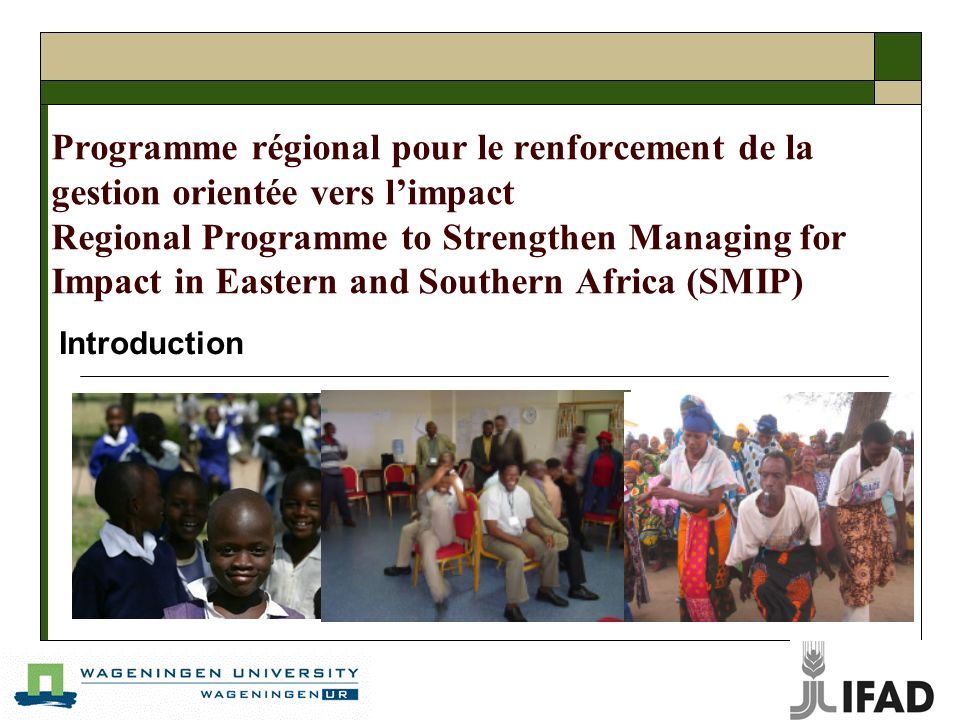 Programme régional pour le renforcement de la gestion orientée vers limpact Regional Programme to Strengthen Managing for Impact in Eastern and Southern Africa (SMIP) Introduction