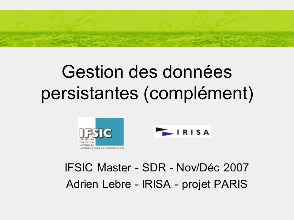 Adrien LEBRE Systèmes distribués: des réseaux aux grilles IFSIC-M2R Novembre 2007 1/12 Gestion des données persistantes (complément) IFSIC Master - SDR - Nov/Déc 2007 Adrien Lebre - IRISA - projet PARIS