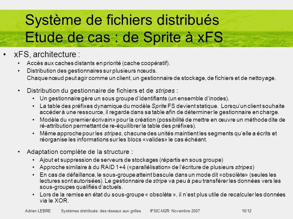 Adrien LEBRE Systèmes distribués: des réseaux aux grilles IFSIC-M2R Novembre 2007 10/12 Système de fichiers distribués Etude de cas : de Sprite à xFS xFS, architecture : Accès aux caches distants en priorité (cache coopératif).