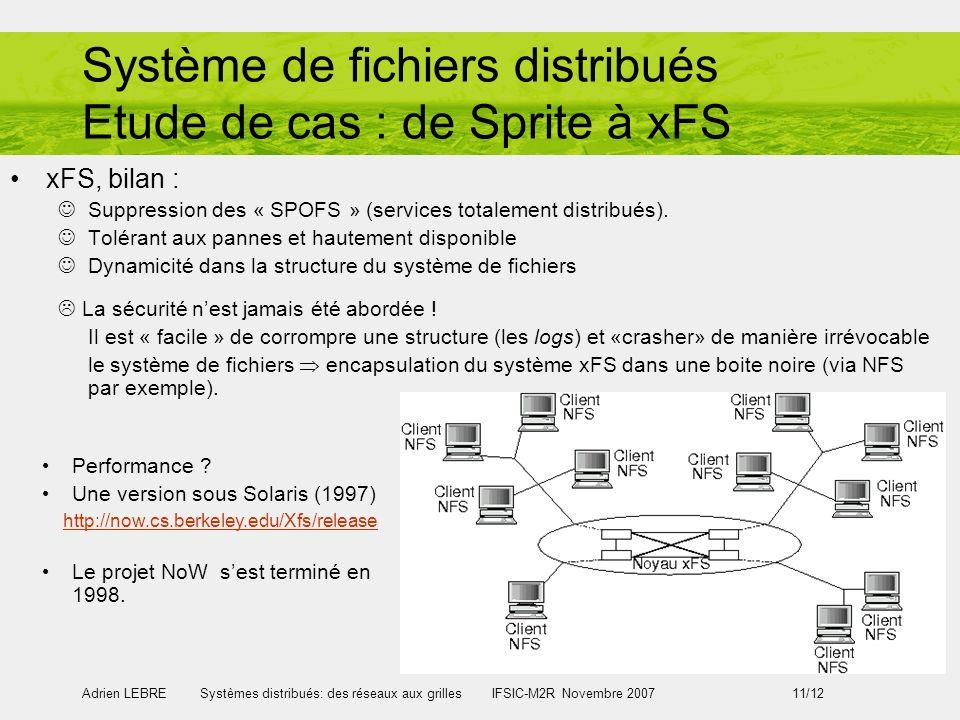 Adrien LEBRE Systèmes distribués: des réseaux aux grilles IFSIC-M2R Novembre 2007 11/12 Système de fichiers distribués Etude de cas : de Sprite à xFS xFS, bilan : Suppression des « SPOFS » (services totalement distribués).