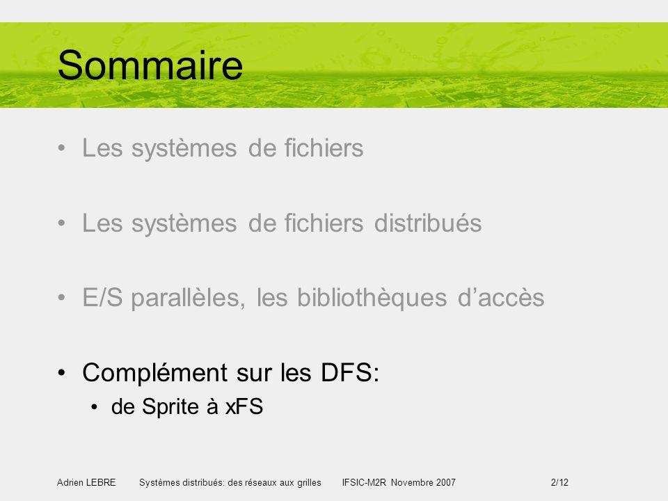 Adrien LEBRE Systèmes distribués: des réseaux aux grilles IFSIC-M2R Novembre 2007 2/12 Sommaire Les systèmes de fichiers Les systèmes de fichiers distribués E/S parallèles, les bibliothèques daccès Complément sur les DFS: de Sprite à xFS