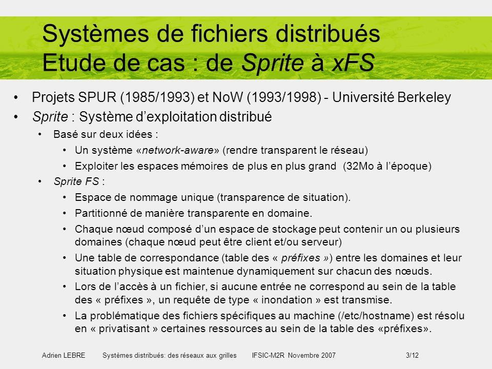 Adrien LEBRE Systèmes distribués: des réseaux aux grilles IFSIC-M2R Novembre 2007 3/12 Systèmes de fichiers distribués Etude de cas : de Sprite à xFS Projets SPUR (1985/1993) et NoW (1993/1998) - Université Berkeley Sprite : Système dexploitation distribué Basé sur deux idées : Un système «network-aware» (rendre transparent le réseau) Exploiter les espaces mémoires de plus en plus grand (32Mo à lépoque) Sprite FS : Espace de nommage unique (transparence de situation).