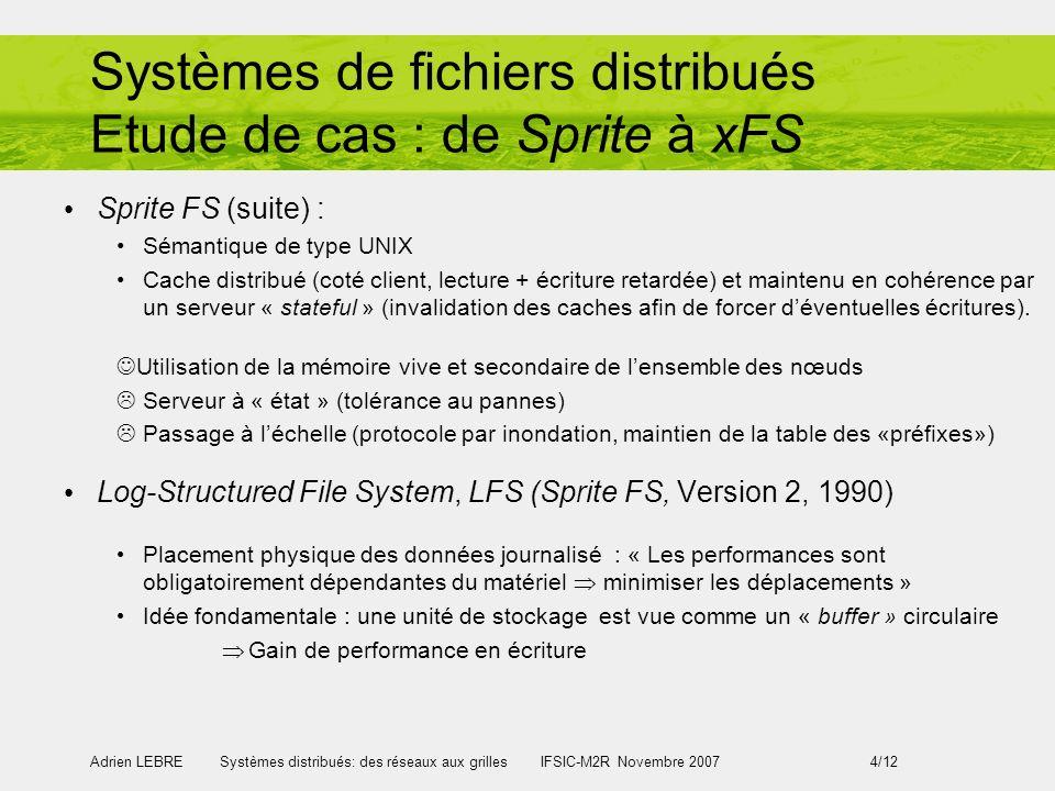 Adrien LEBRE Systèmes distribués: des réseaux aux grilles IFSIC-M2R Novembre 2007 4/12 Systèmes de fichiers distribués Etude de cas : de Sprite à xFS Sprite FS (suite) : Sémantique de type UNIX Cache distribué (coté client, lecture + écriture retardée) et maintenu en cohérence par un serveur « stateful » (invalidation des caches afin de forcer déventuelles écritures).