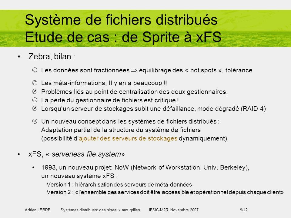 Adrien LEBRE Systèmes distribués: des réseaux aux grilles IFSIC-M2R Novembre 2007 9/12 Système de fichiers distribués Etude de cas : de Sprite à xFS Z