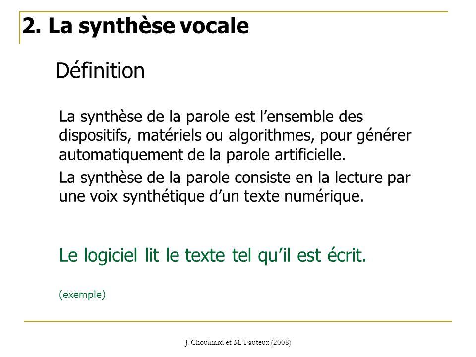 J. Chouinard et M. Fauteux (2008) Définition 2. La synthèse vocale La synthèse de la parole est lensemble des dispositifs, matériels ou algorithmes, p