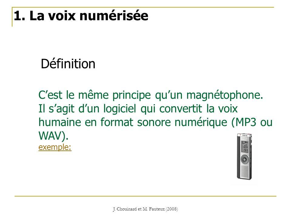 J. Chouinard et M. Fauteux (2008) Définition 1. La voix numérisée Cest le même principe quun magnétophone. Il sagit dun logiciel qui convertit la voix
