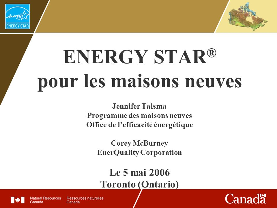 ENERGY STAR ® pour les maisons neuves Jennifer Talsma Programme des maisons neuves Office de lefficacité énergétique Corey McBurney EnerQuality Corpor