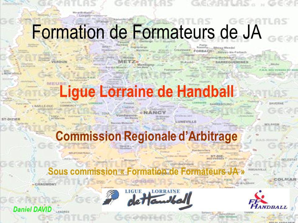 Formation de Formateurs de JA Ligue Lorraine de Handball Commission Regionale dArbitrage Sous commission « Formation de Formateurs JA » Daniel DAVID