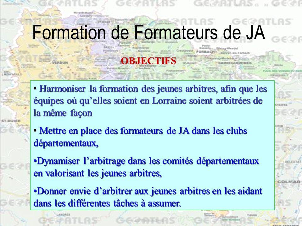 Formation de Formateurs de JA OBJECTIFS Harmoniser la formation des jeunes arbitres, afin que les équipes où quelles soient en Lorraine soient arbitré