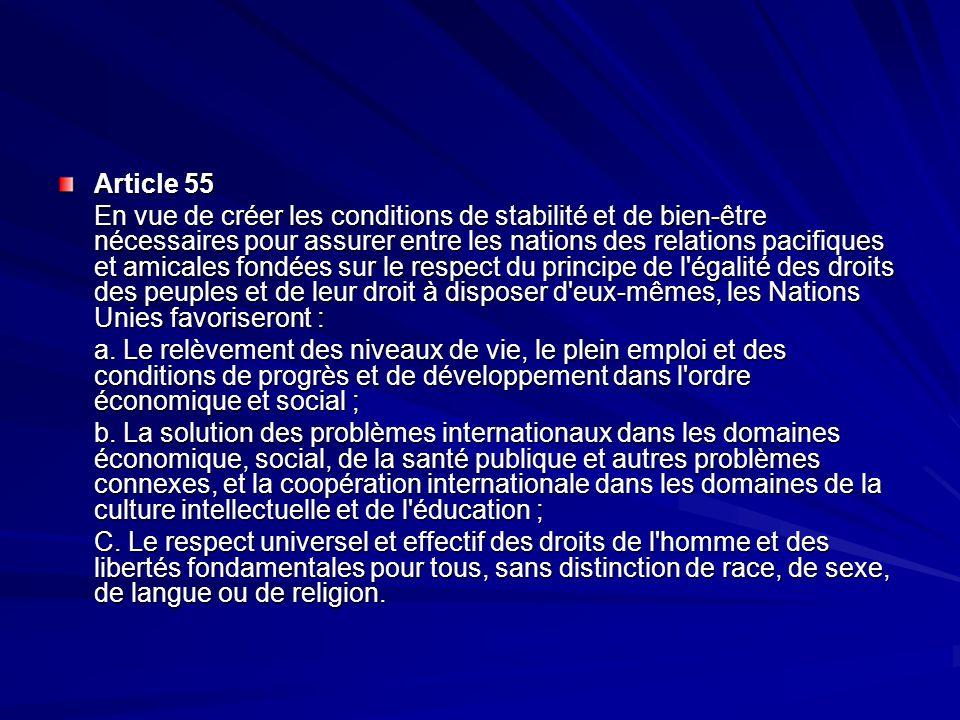 Article 55 En vue de créer les conditions de stabilité et de bien-être nécessaires pour assurer entre les nations des relations pacifiques et amicales fondées sur le respect du principe de l égalité des droits des peuples et de leur droit à disposer d eux-mêmes, les Nations Unies favoriseront : a.