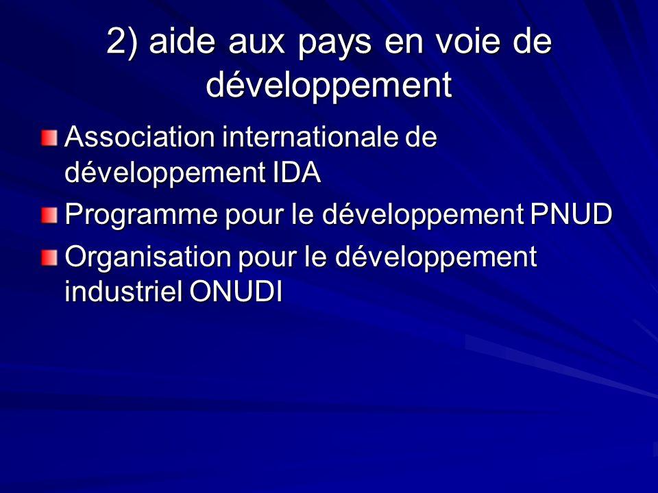 2) aide aux pays en voie de développement Association internationale de développement IDA Programme pour le développement PNUD Organisation pour le développement industriel ONUDI