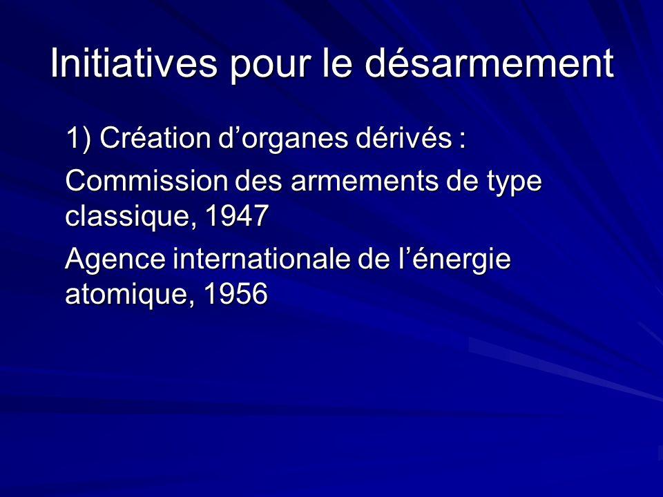 Initiatives pour le désarmement 1) Création dorganes dérivés : Commission des armements de type classique, 1947 Agence internationale de lénergie atomique, 1956