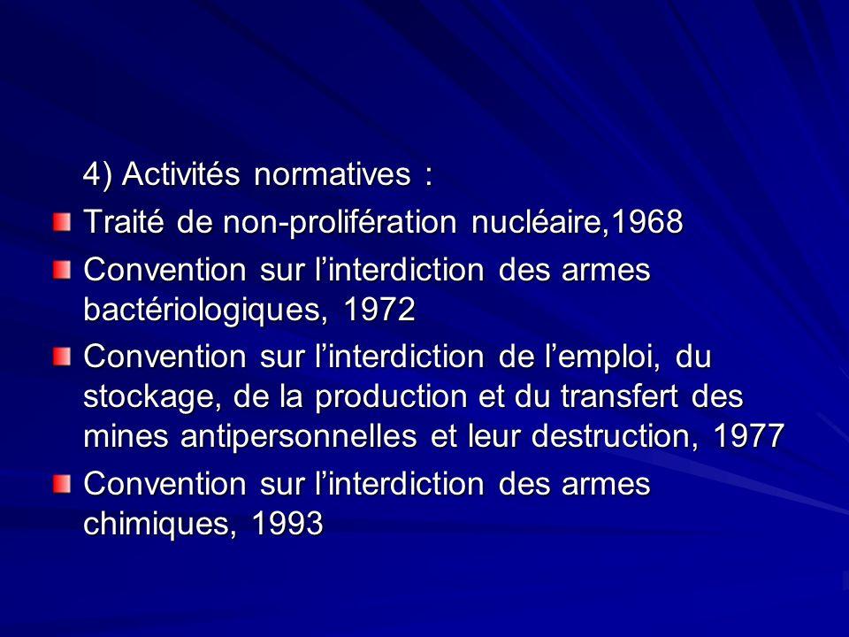 4) Activités normatives : Traité de non-prolifération nucléaire,1968 Convention sur linterdiction des armes bactériologiques, 1972 Convention sur linterdiction de lemploi, du stockage, de la production et du transfert des mines antipersonnelles et leur destruction, 1977 Convention sur linterdiction des armes chimiques, 1993
