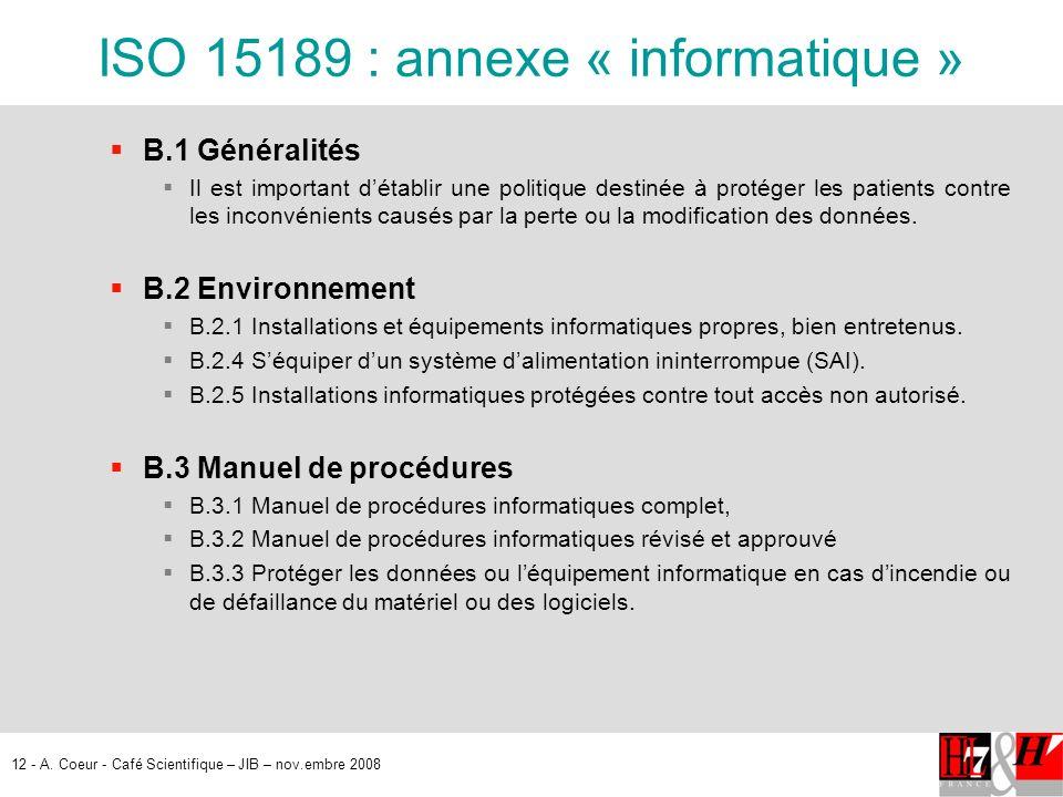 12 - A. Coeur - Café Scientifique – JIB – nov.embre 2008 ISO 15189 : annexe « informatique » B.1 Généralités Il est important détablir une politique d