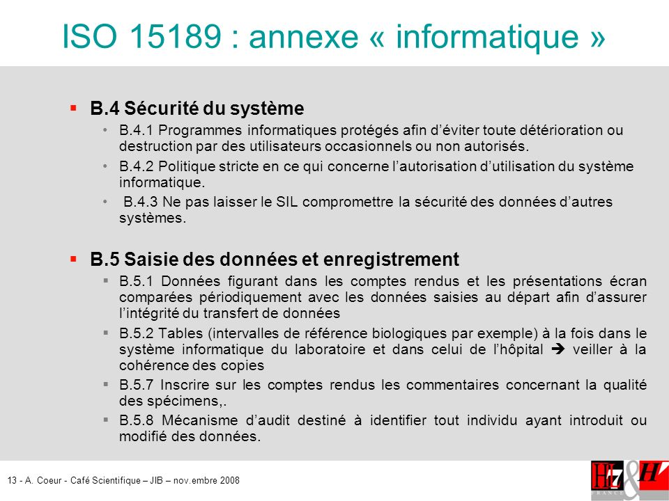 13 - A. Coeur - Café Scientifique – JIB – nov.embre 2008 ISO 15189 : annexe « informatique » B.4 Sécurité du système B.4.1 Programmes informatiques pr